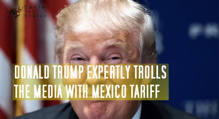 Donald Trump Expertly Trolls the Media with Mexico Tariff