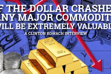 If the dollar crashes, any major commodity will be extremely valuable - Clinton Kowach