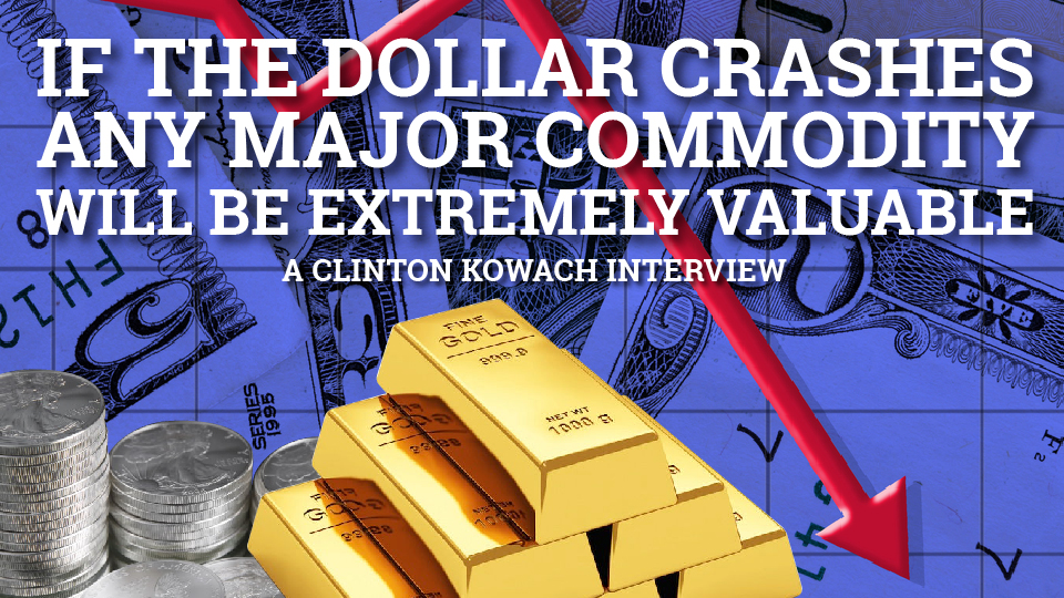 Major Commodities to Shoot up When Dollar Crashes – Clinton Kowach Interview