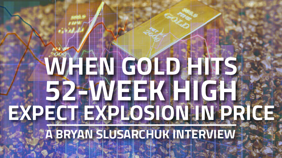 When Gold hits 52-Week High, Expect Explosion in Price – Bryan Slusarchuk Interview