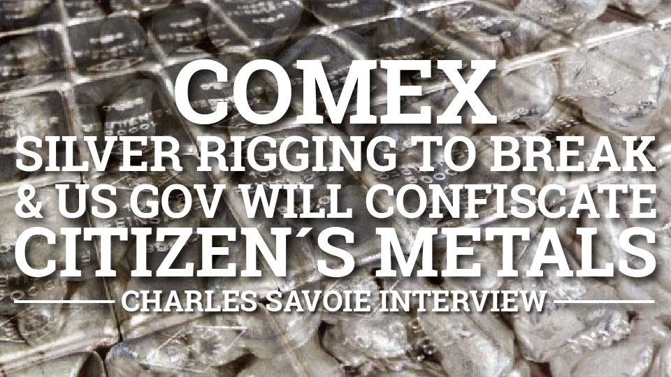 COMEX Silver rigging to Break & US Gov will Confiscate Citizen's Metals – Charles Savoie Interview