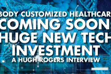 Body Customized Healthcare Coming Soon: Huge New Tech Investment - Hugh Rogers Interview