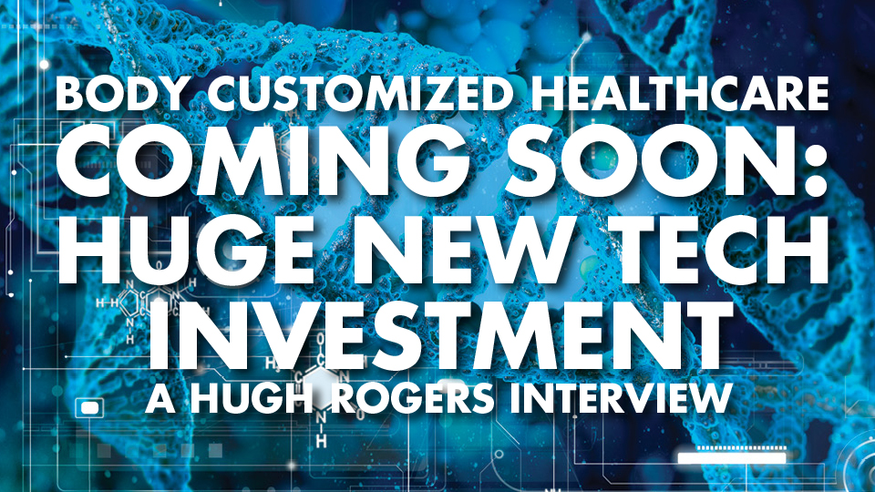 Body Customized Healthcare Coming Soon: Huge New Tech Investment – Hugh Rogers Interview