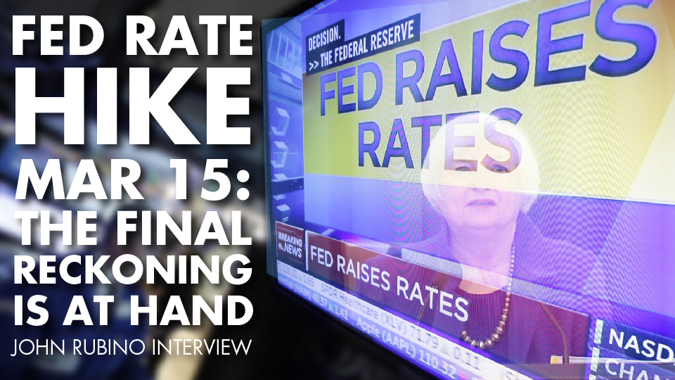 FED RATE HIKE MAR 15: The Final Reckoning is At Hand – John Rubino Interview
