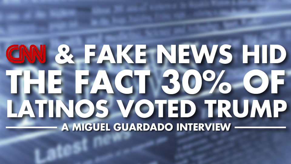 CNN & Fake News Hid the Fact 30% of Latinos Voted Trump – Miguel Guardado Interview