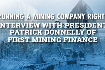 Running a Mining Company RIGHT: Interview with President Patrick Donnelly of First Mining Finance