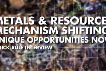 Metals & Resources Market Mechanism Shifting: Unique Opportunities Now - Rick Rule Interview