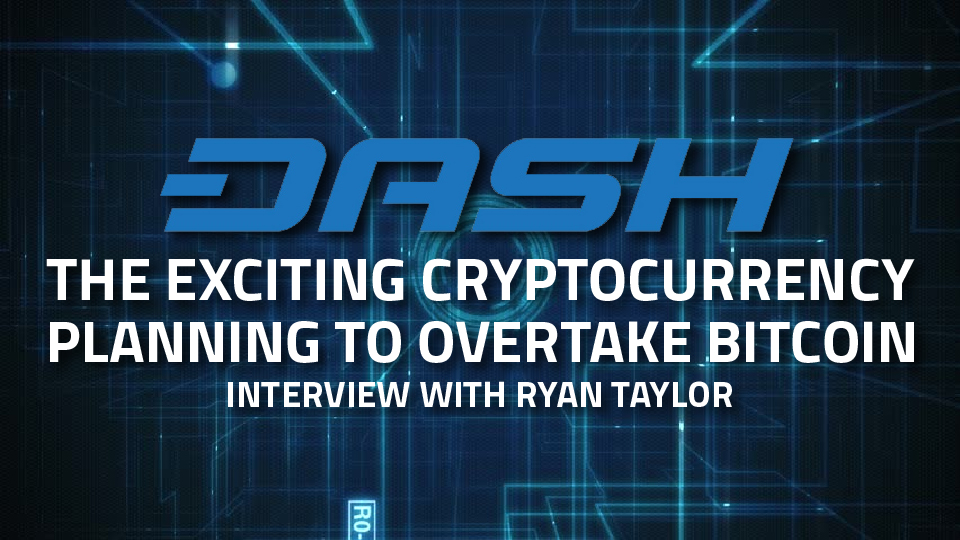 DASH: The Exciting Cryptocurrency Planning to Overtake Bitcoin – Interview with Ryan Taylor, Director of Finance