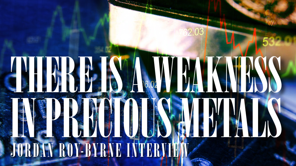 There is a Weakness in Precious Metals – Jordan Roy-Byrne Interview