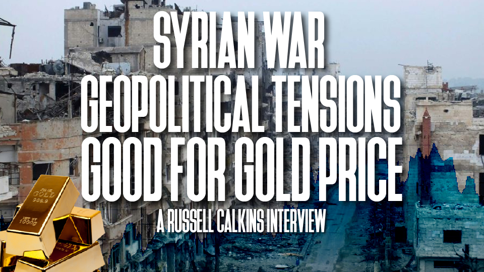 Syrian War Geopolitical Tensions good for Gold Price – Russell Calkins Interview