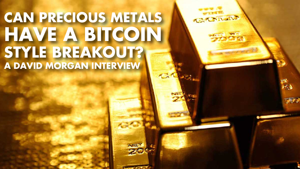 Can Precious Metals Have A Bitcoin Style Breakout? – David Morgan Interview