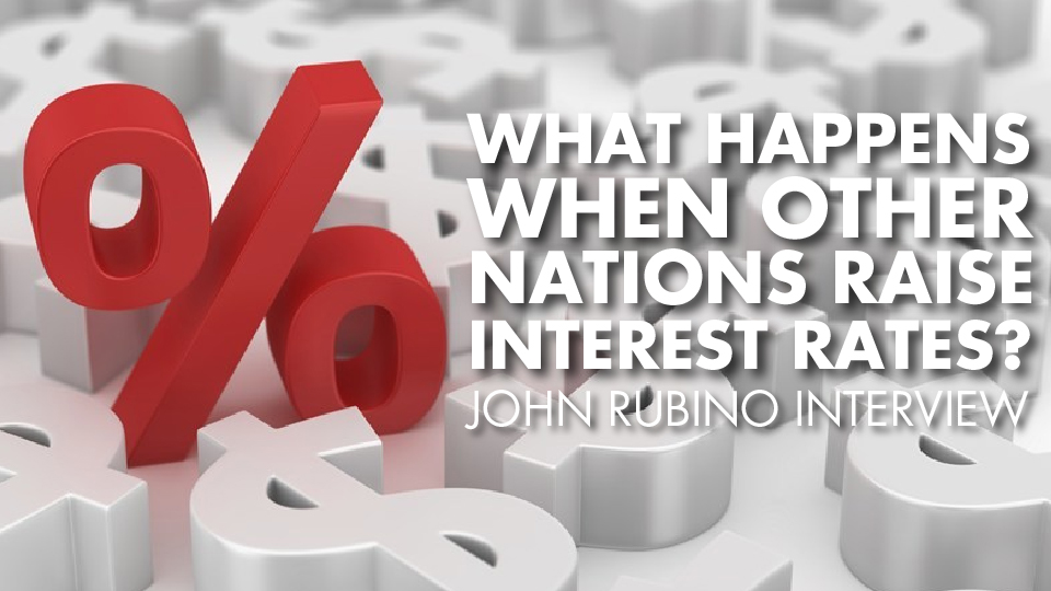 What Happens When Other Nations Raise Interest Rates? – John Rubino Interview