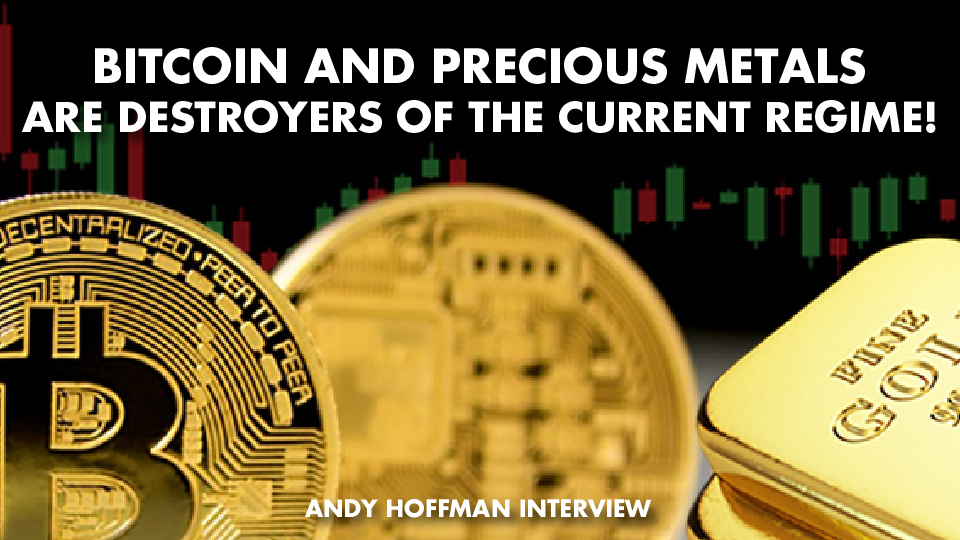 Bitcoin And Precious Metals Are Destroyers Of The Current Regime! – Andy Hoffman Interview