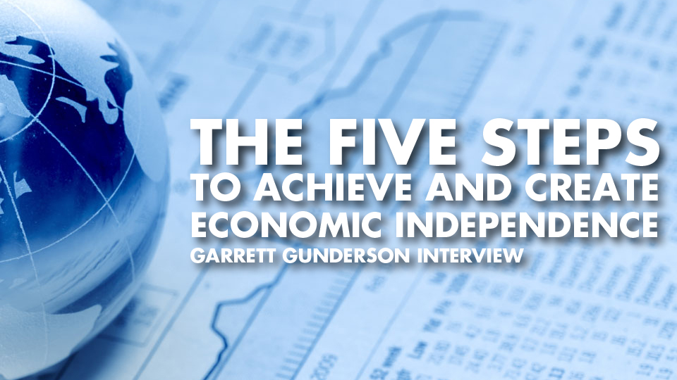 The Five Steps To Achieve And Create Economic Independence – Garrett Gunderson Interview