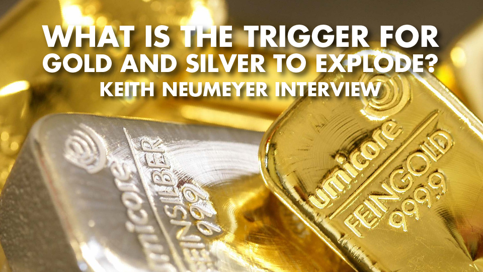 What Is The Trigger For Gold And Silver To Explode? – Keith Neumeyer Interview