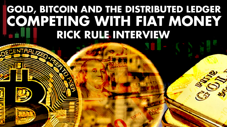 Gold, Bitcoin And The Distributed Ledger Competing With Fiat Money – Rick Rule Interview