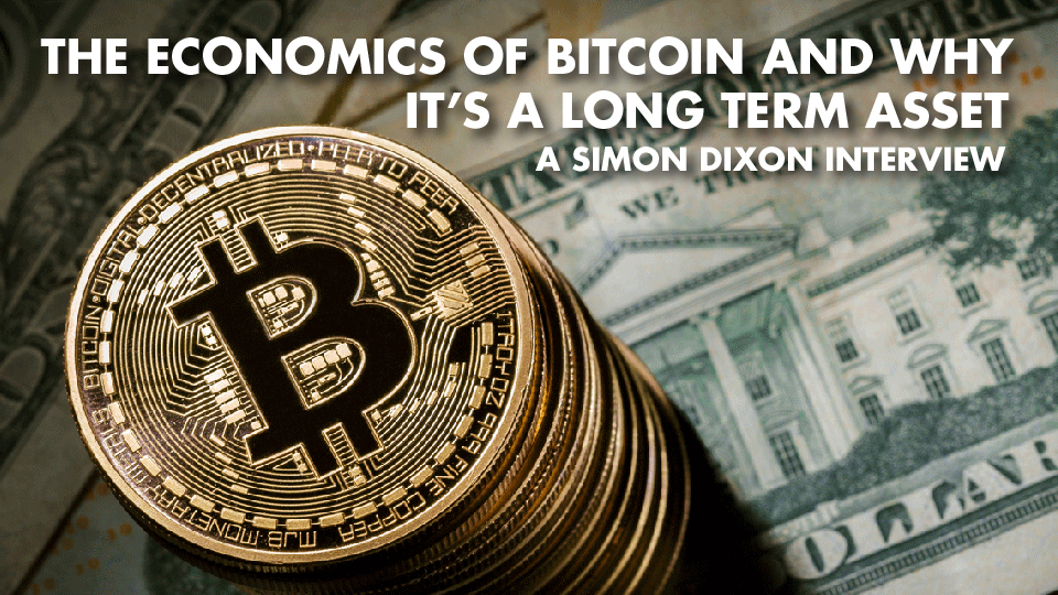 The Economics Of Bitcoin And Why It's A Long Term Asset – Simon Dixon Interview