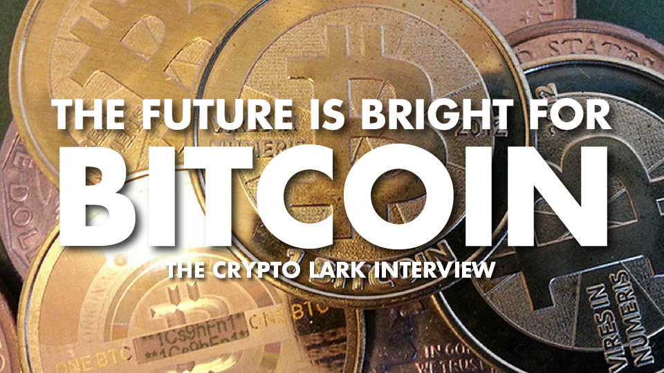 The Future Is Bright For Bitcoin – The Crypto Lark Interview
