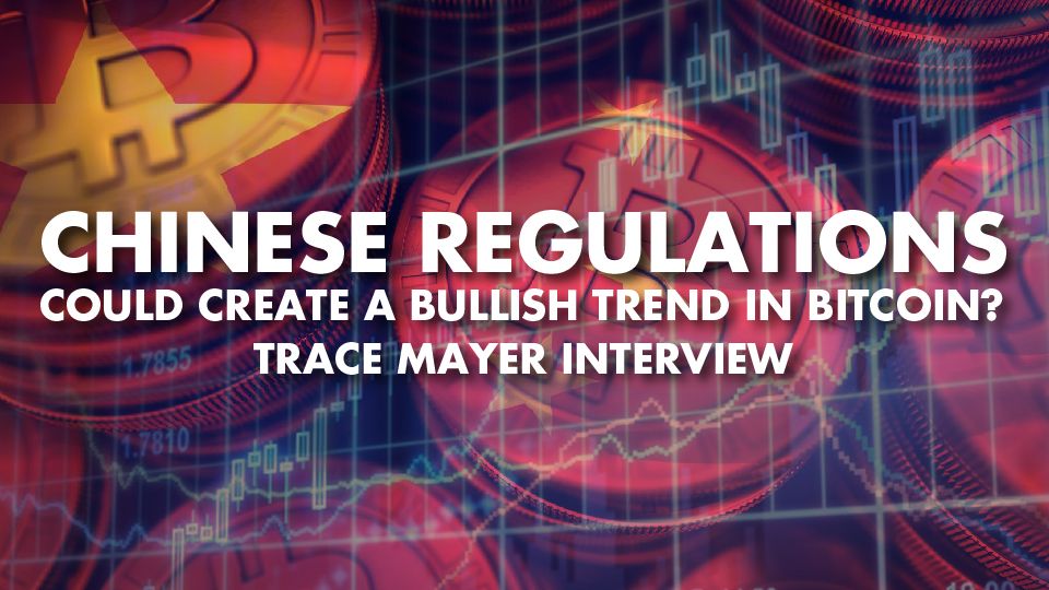 Chinese Regulations Could Create A Bullish Trend In Bitcoin? – Trace Mayer Interview