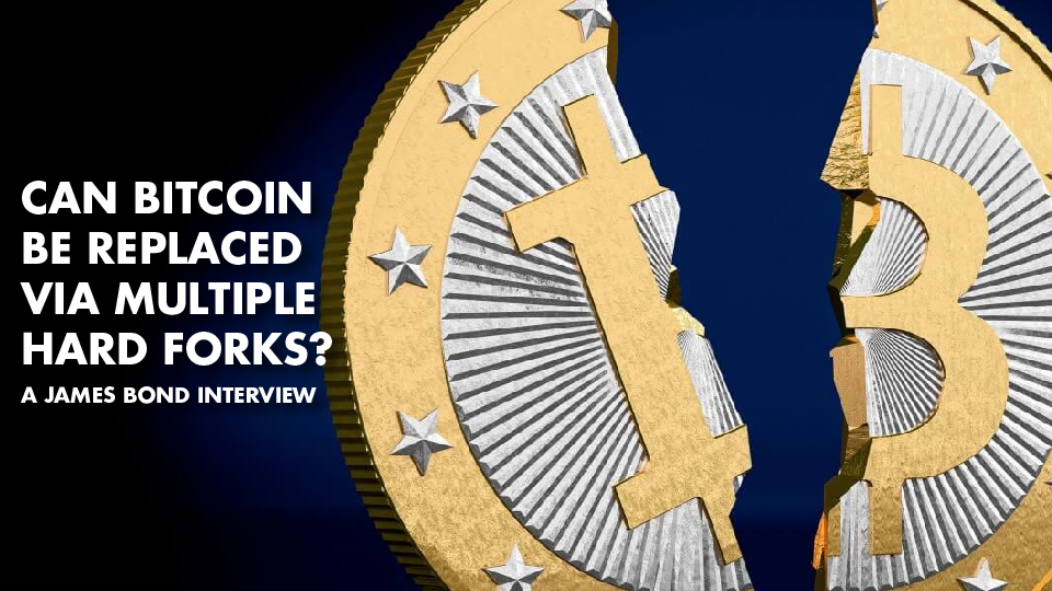 Can Bitcoin Be Replaced Via Multiple Hard Forks? – James Bond Interview
