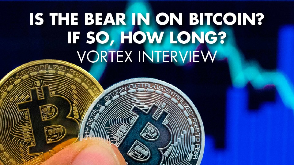 Is The Bear In On Bitcoin? If So, How Long? – Vortex Interview