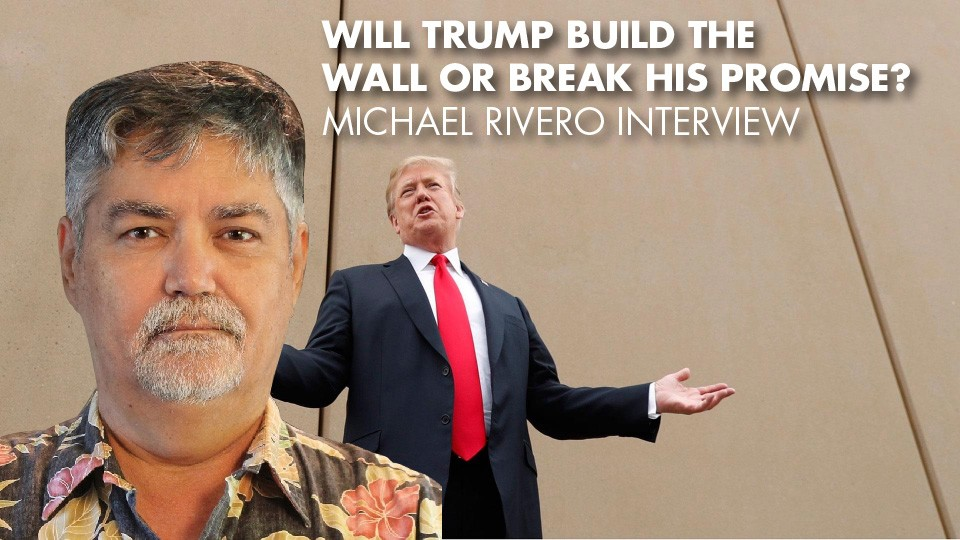 Will Trump Build The Wall Or Break His Promise? – Michael Rivero Interview