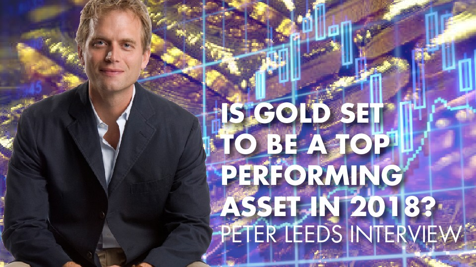 Is Gold Set To Be A Top Performing Asset In 2018? – Peter Leeds Interview