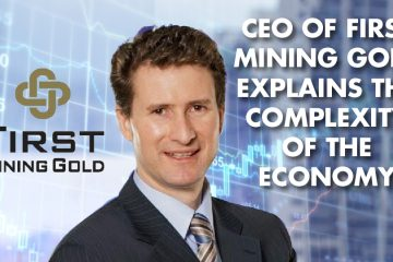 CEO Of First Mining Gold Explains The Complexity Of The Economy