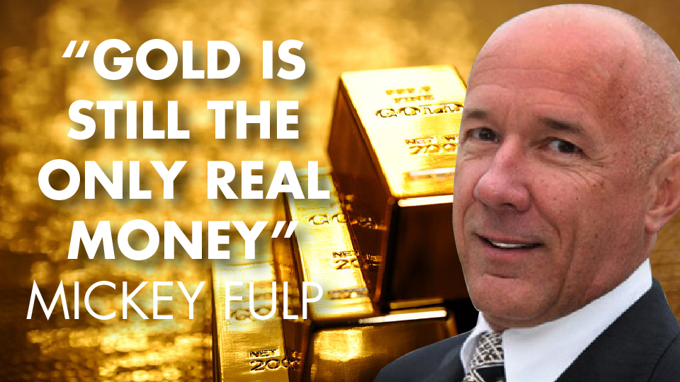 """""""Gold Is Still The Only Real Money"""" – Mickey Fulp"""