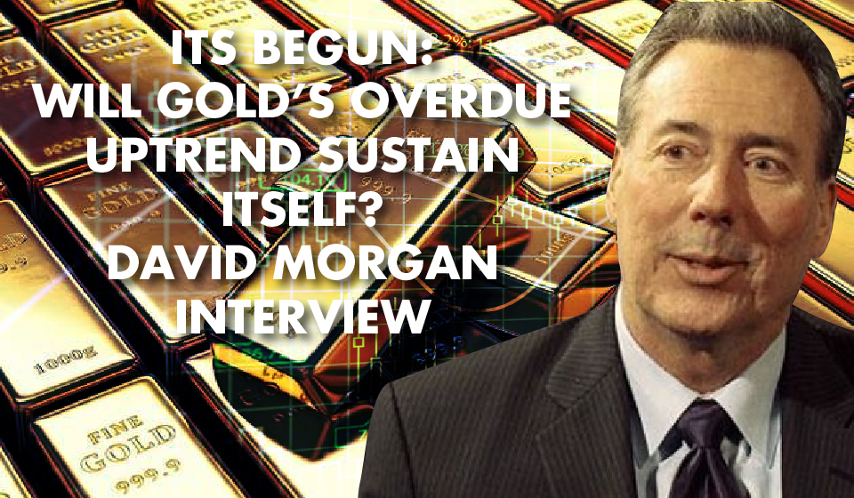 ITS BEGUN: Will Gold's Overdue Uptrend Sustain Itself? David Morgan Interview