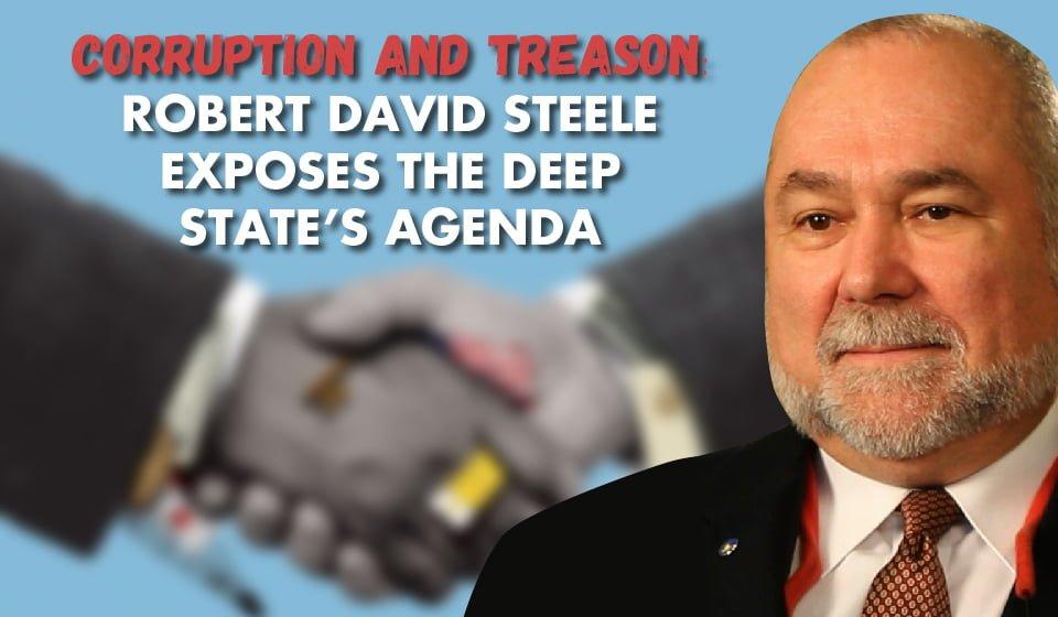 CORRUPTION and TREASON: Robert David Steele Exposes The Deep State's Agenda