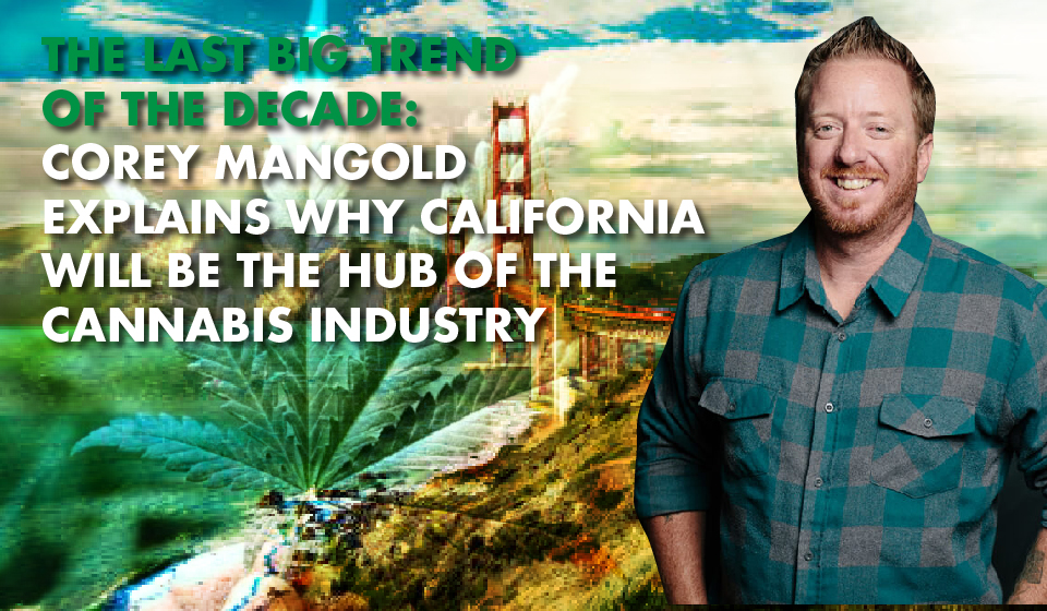 CAPTURE THE CALIFORNIA CANNABIS TREND: Industry Expert Corey Mangold Maps Out the Green Gold Rush
