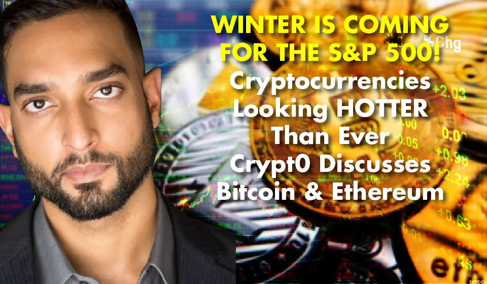 WINTER IS COMING FOR THE S&P 500! Cryptocurrencies Looking HOTTER Than Ever – Crypt0 Discusses Bitcoin & Ethereum