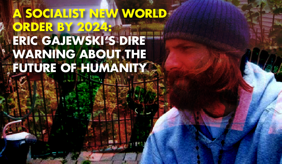 A SOCIALIST NEW WORLD ORDER BY 2024: Eric Gajewski's Dire Warning About The Future Of Humanity