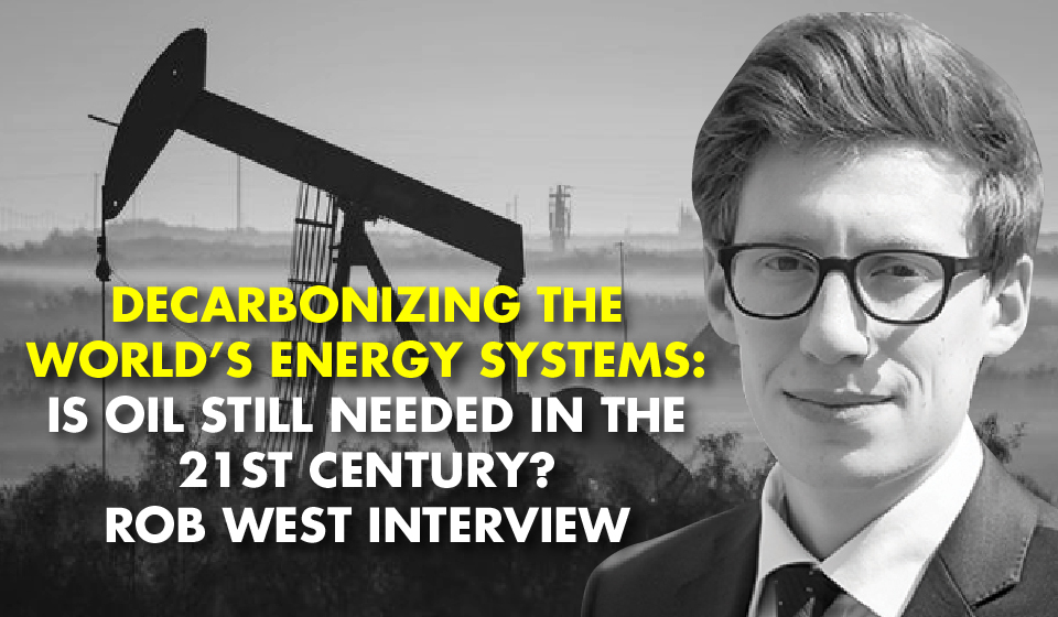 DECARBONIZING THE WORLD'S ENERGY SYSTEMS: Is Oil Still Needed In The 21st Century? Rob West Interview
