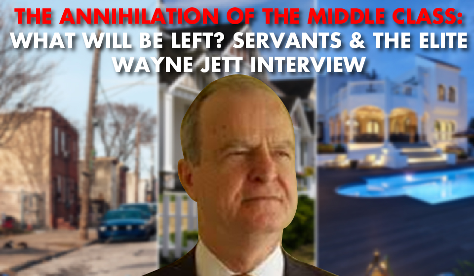 THE ANNIHILATION OF THE MIDDLE CLASS: What Will Be Left? SERVANTS & THE ELITE Wayne Jett Interview