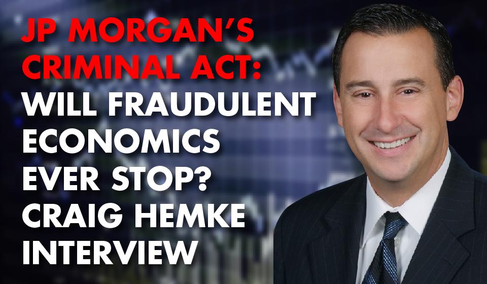 JP MORGAN'S CRIMINAL ACT: Will Fraudulent Economics Ever Stop? Craig Hemke Interview