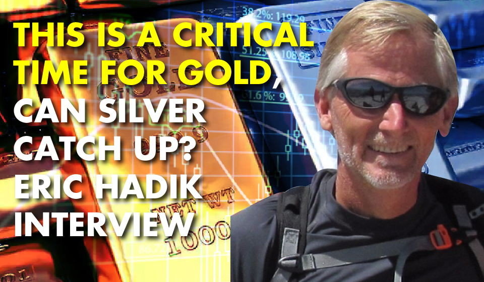 This Is A Critical Time For GOLD, Can SILVER Catch Up? Eric Hadik Interview