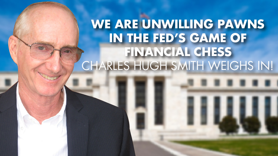 We Are UNWILLING PAWNS In The FED's Game Of Financial Chess – Charles Hugh Smith Weighs In!