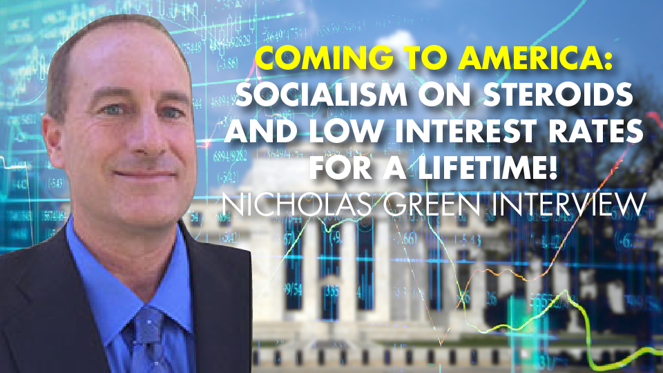 COMING TO AMERICA: Socialism On Steroids and Low Interest Rates For A Lifetime! Nicholas Green