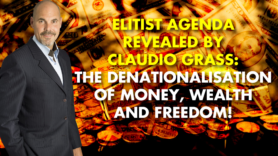 Elitist Agenda Revealed By Claudio Grass: The Denationalisation of Money, Wealth and Freedom!