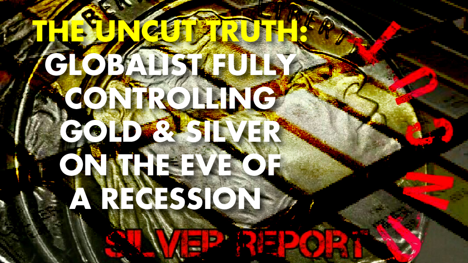 THE UNCUT TRUTH: Globalist Fully Controlling Gold & Silver ON THE EVE OF A RECESSION