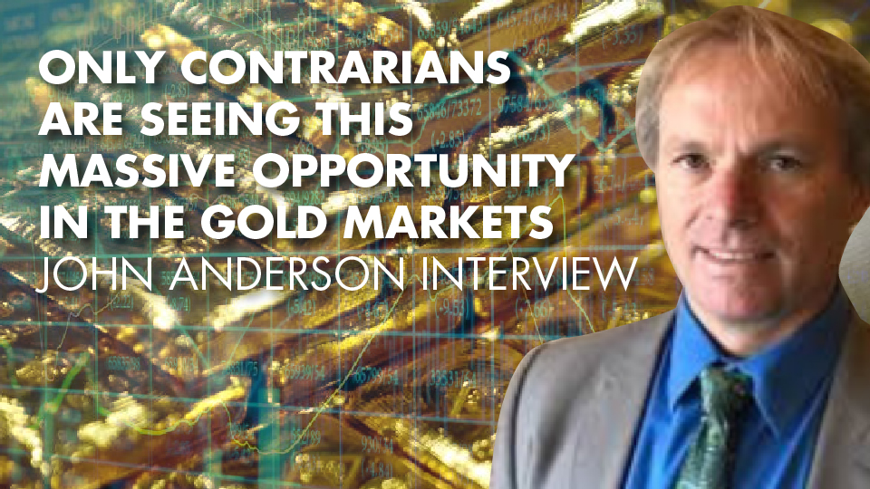 Only Contrarians Are Seeing This MASSIVE Opportunity In The Gold Markets – John Anderson Interview