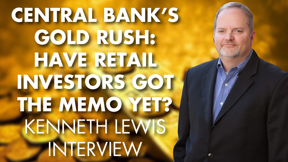 CENTRAL BANK'S GOLD RUSH: Have Retail Investors Got The Memo Yet? Kenneth Lewis Interview