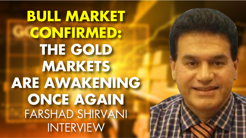 BULL MARKET CONFIRMED: The Gold Markets Are AWAKENING Once Again – Farshad Shirvani Interview