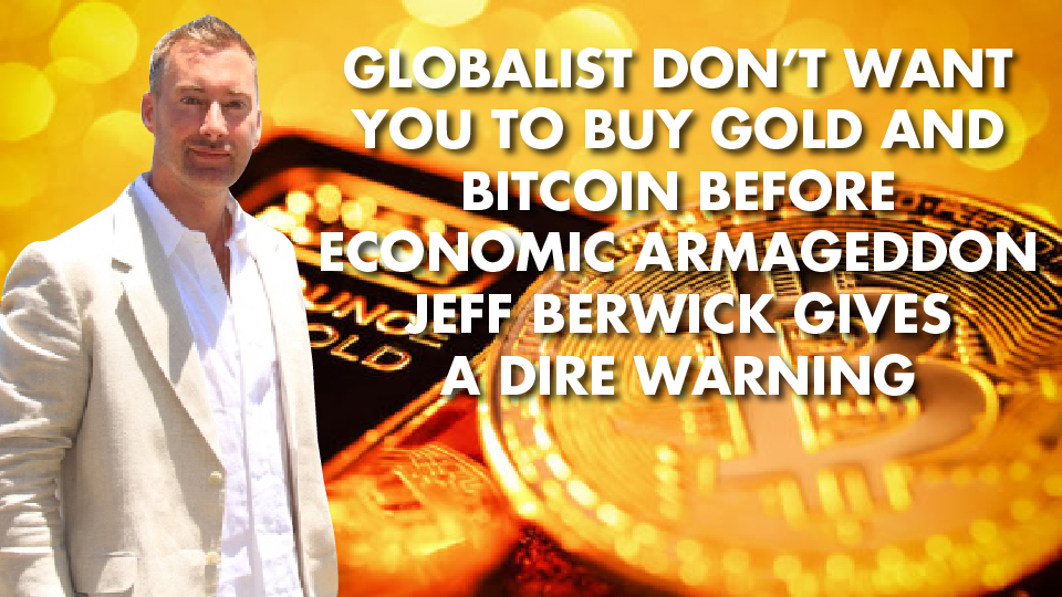 Globalist Don't Want You To Buy Gold and Bitcoin Before Economic Armageddon – Jeff Berwick Gives A Dire Warning