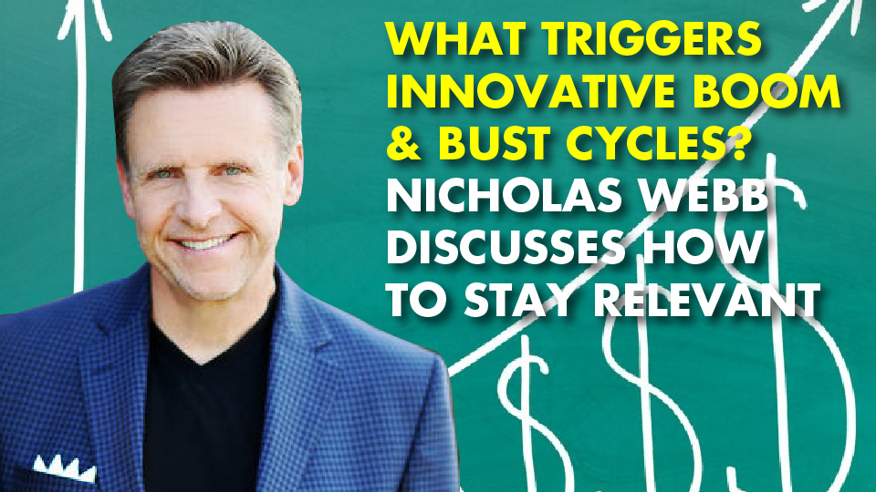 WHAT TRIGGERS INNOVATIVE BOOM & BUST CYCLES? Nicholas Webb Discusses How To Stay Relevant