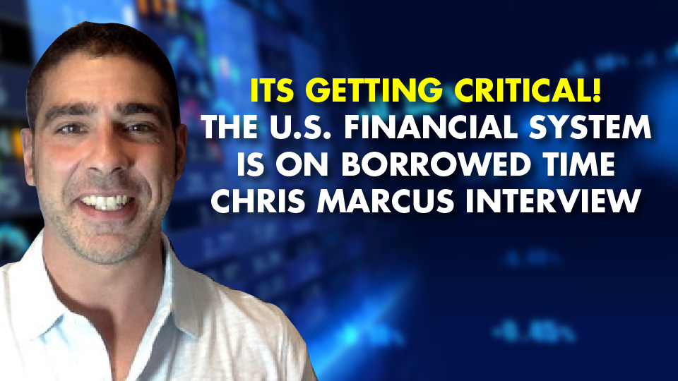 ITS GETTING CRITICAL! The U.S. Financial System Is On Borrowed Time – Chris Marcus Interview