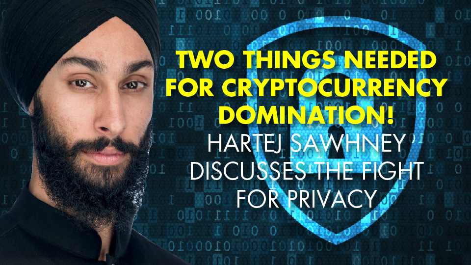 TWO THINGS NEEDED For Cryptocurrency DOMINATION! Hartej Sawhney Discusses The Fight For Privacy