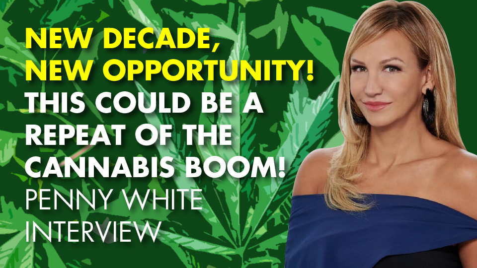 NEW DECADE, NEW OPPORTUNITY! This Could Be A Repeat Of The Cannabis BOOM! Penny White Interview